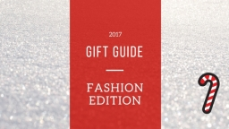 2017 GIFT GUIDE: FASHION EDITION