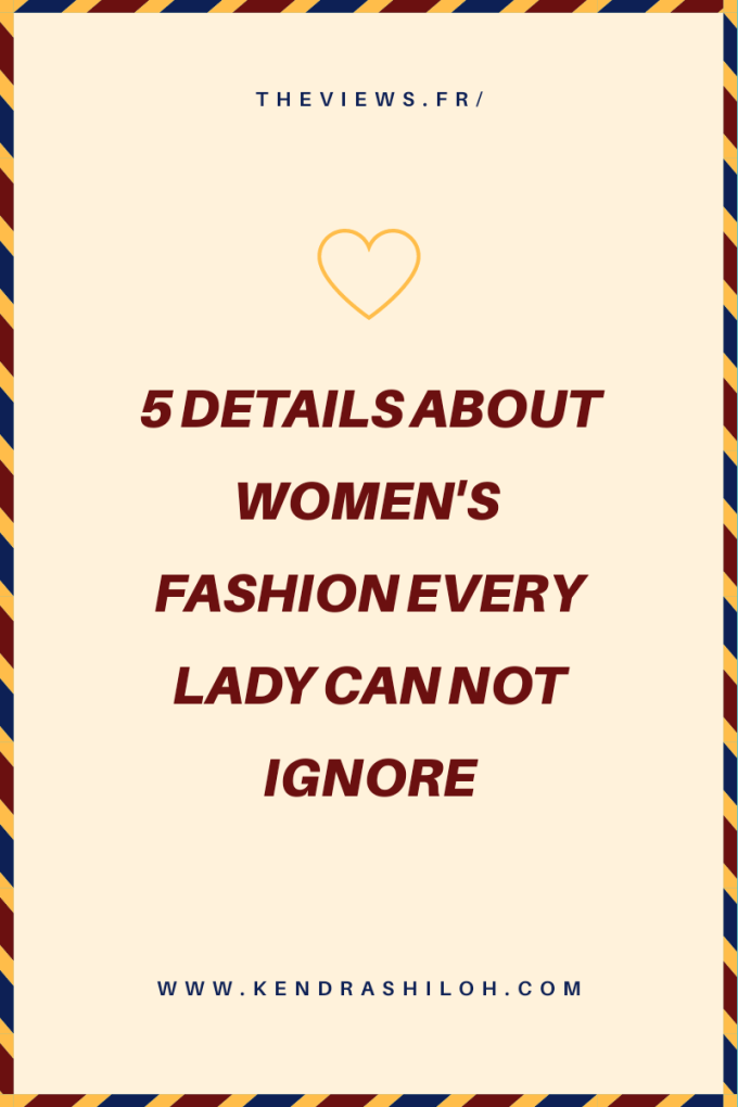 5 Details About Women's Fashion Every Lady Can NOTIgnore