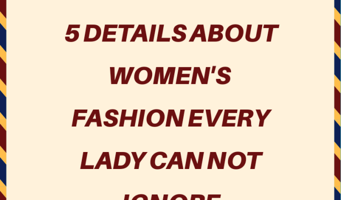 5 Details About Women's Fashion Every Lady Can NOT Ignore